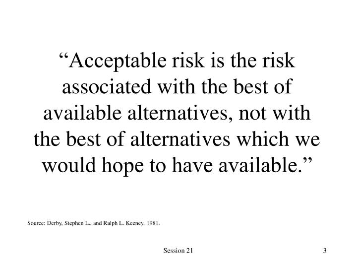 """Acceptable risk is the risk associated with the best of available alternatives, not with the best..."