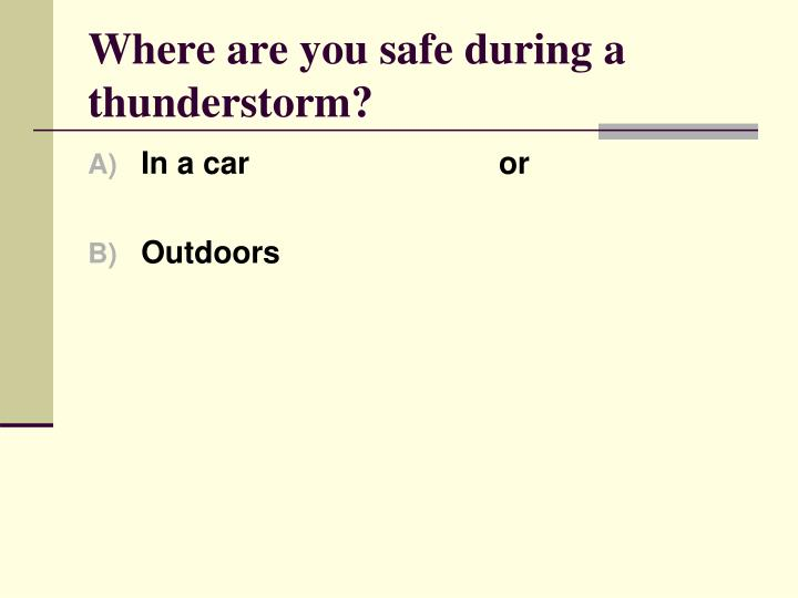 Where are you safe during a thunderstorm?