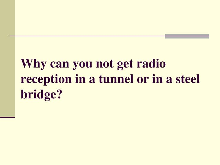Why can you not get radio reception in a tunnel or in a steel bridge?