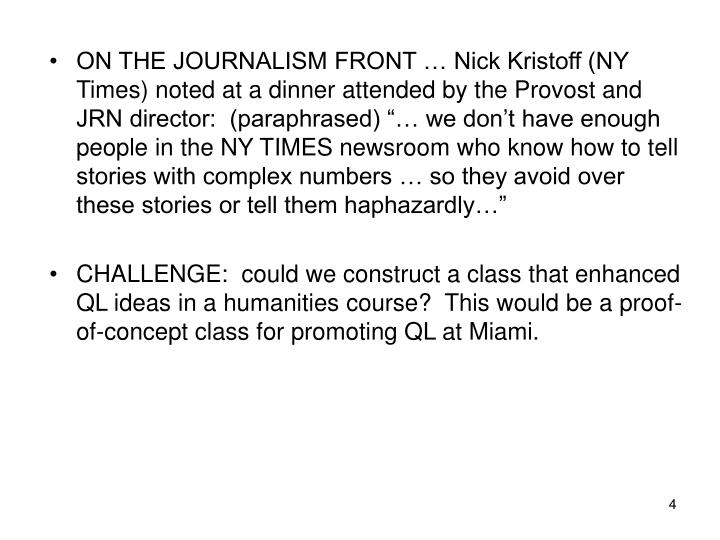"ON THE JOURNALISM FRONT … Nick Kristoff (NY Times) noted at a dinner attended by the Provost and JRN director:  (paraphrased) ""… we don't have enough people in the NY TIMES newsroom who know how to tell stories with complex numbers … so they avoid over these stories or tell them haphazardly…"""