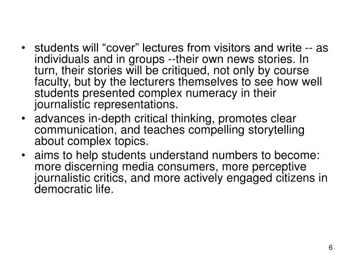 "students will ""cover"" lectures from visitors and write -- as individuals and in groups --their own news stories. In turn, their stories will be critiqued, not only by course faculty, but by the lecturers themselves to see how well students presented complex numeracy in their journalistic representations."
