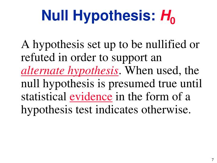 A hypothesis set up to be nullified or refuted in order to support an