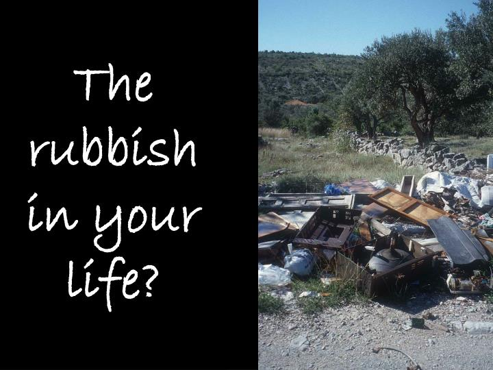 The rubbish in your life?