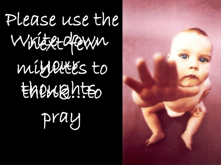 Please use the next few minutes to think…to pray