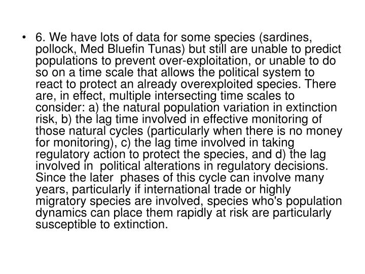 6. We have lots of data for some species (sardines, pollock, Med Bluefin Tunas) but still are unable to predict populations to prevent over-exploitation, or unable to do so on a time scale that allows the political system to react to protect an already overexploited species. There are, in effect, multiple intersecting time scales to consider: a) the natural population variation in extinction risk, b) the lag time involved in effective monitoring of those natural cycles (particularly when there is no money for monitoring), c) the lag time involved in taking regulatory action to protect the species, and d) the lag involved in  political alterations in regulatory decisions.   Since the later  phases of this cycle can involve many years, particularly if international trade or highly migratory species are involved, species who's population dynamics can place them rapidly at risk are particularly susceptible to extinction.