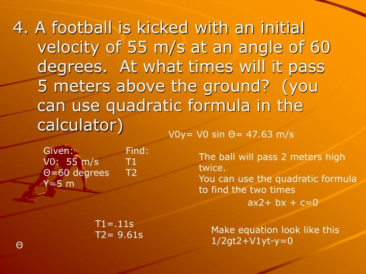 4. A football is kicked with an initial velocity of 55 m/s at an angle of 60 degrees.  At what times will it pass 5 meters above the ground?  (you can use quadratic formula in the calculator)