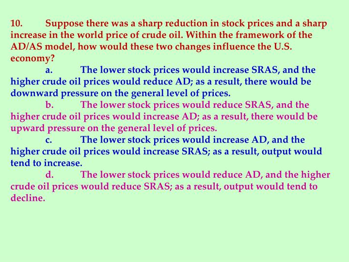 10.	Suppose there was a sharp reduction in stock prices and a sharp increase in the world price of crude oil. Within the framework of the AD/AS model, how would these two changes influence the U.S. economy?