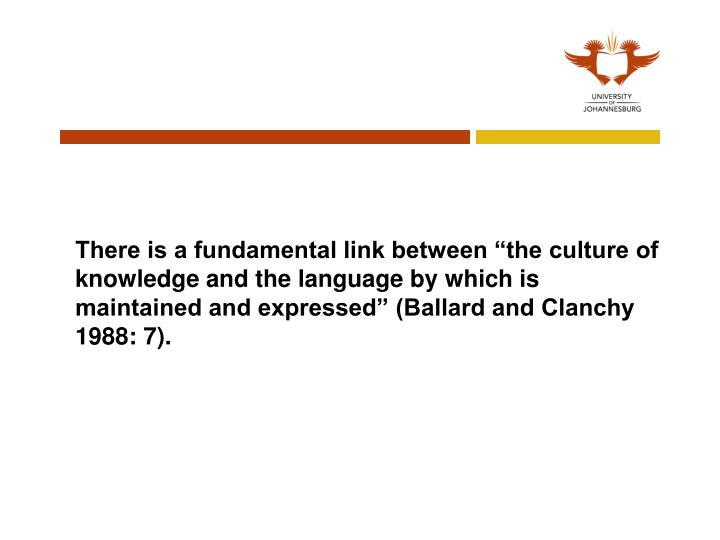 "There is a fundamental link between ""the culture of knowledge and the language by which is maintained and expressed"" (Ballard and Clanchy 1988: 7)."