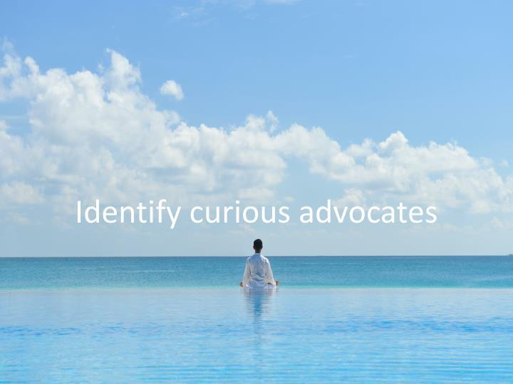 Identify curious advocates