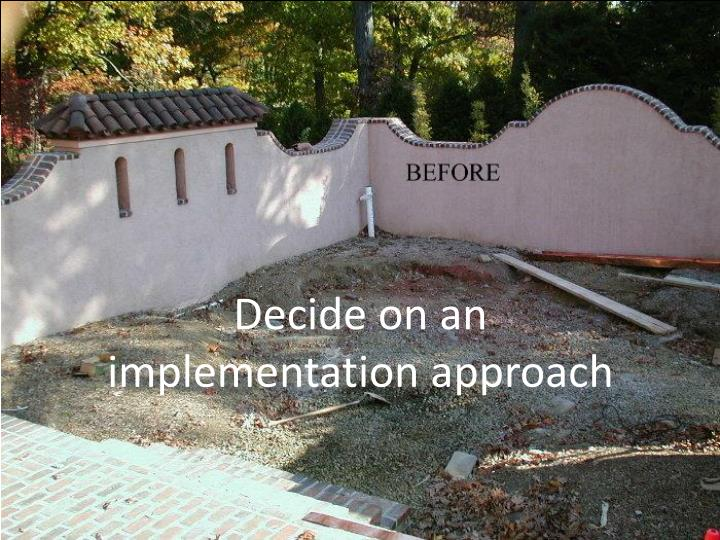 Decide on an                implementation approach