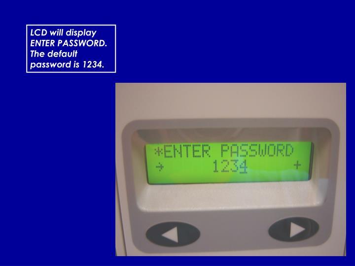 LCD will display ENTER PASSWORD.  The default password is 1234.