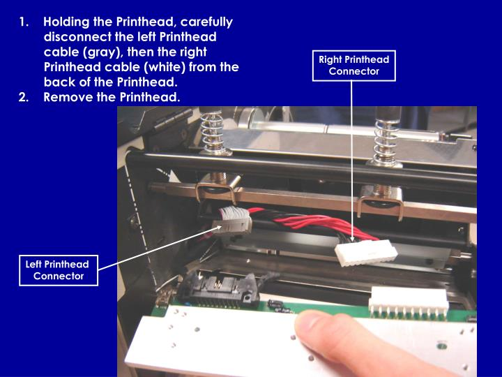 1.    Holding the Printhead, carefully disconnect the left Printhead