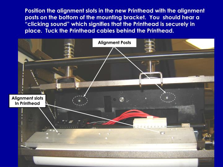 """Position the alignment slots in the new Printhead with the alignment posts on the bottom of the mounting bracket.  You  should hear a """"clicking sound"""" which signifies that the Printhead is securely in place.  Tuck the Printhead cables behind the Printhead."""