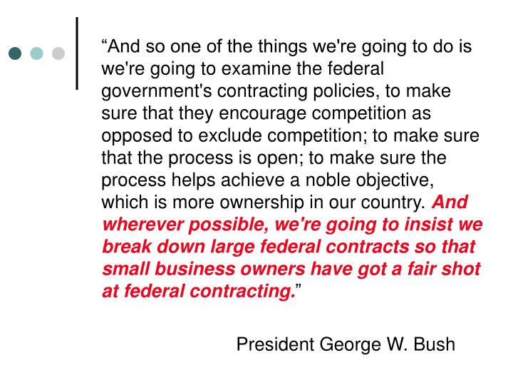 """""""And so one of the things we're going to do is we're going to examine the federal government's contracting policies, to make sure that they encourage competition as opposed to exclude competition; to make sure that the process is open; to make sure the process helps achieve a noble objective, which is more ownership in our country."""