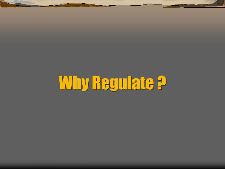 Why Regulate ?