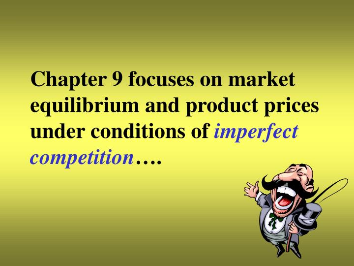 Chapter 9 focuses on market equilibrium and product prices under conditions of