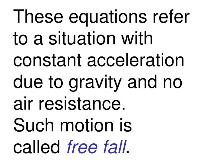 These equations refer to a situation with constant acceleration due to gravity and no air resistance.