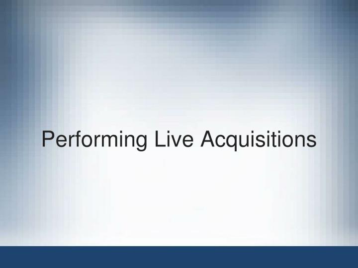 Performing Live Acquisitions