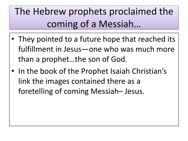 The Hebrew prophets proclaimed the coming of a Messiah…
