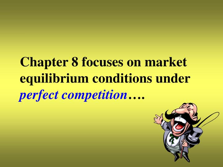 Chapter 8 focuses on market equilibrium conditions under