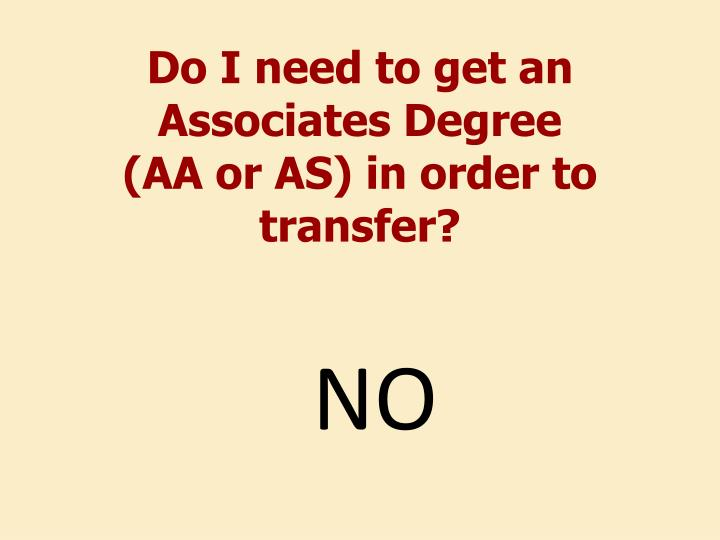 Do i need to get an associates degree aa or as in order to transfer