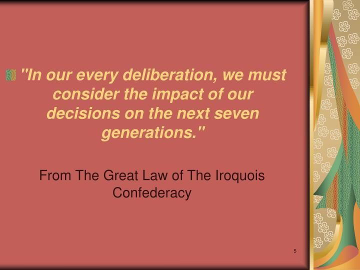 """""""In our every deliberation, we must consider the impact of our decisions on the next seven generations."""""""