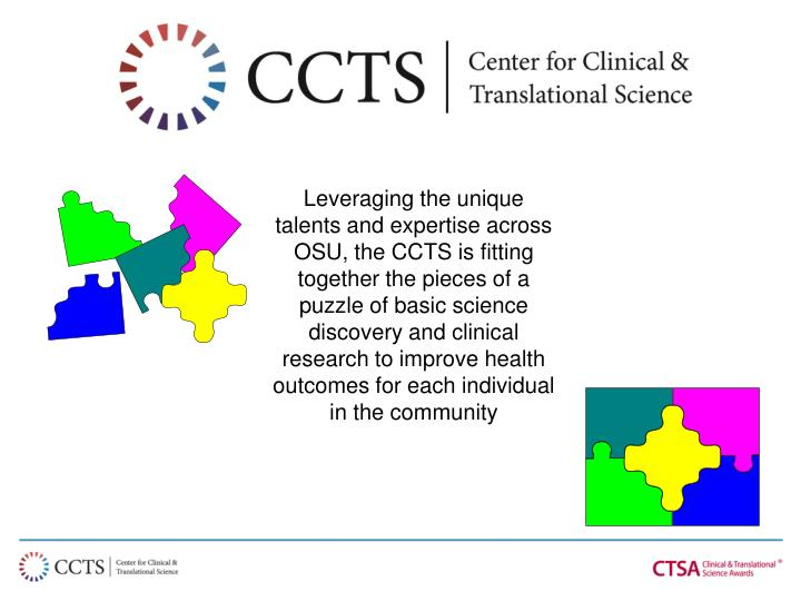 Leveraging the unique talents and expertise across OSU, the CCTS is fitting together the pieces of a puzzle of basic science discovery and clinical research to improve health outcomes for each individual in the community