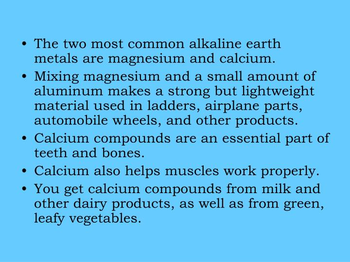 The two most common alkaline earth metals are magnesium and calcium.