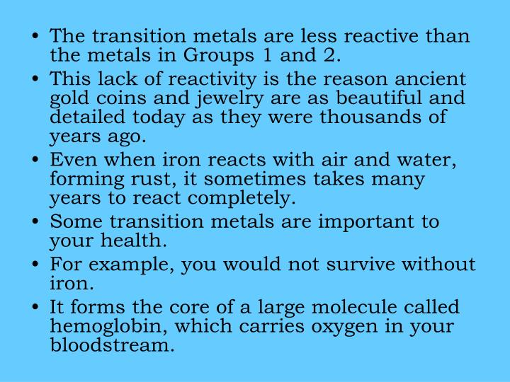 The transition metals are less reactive than the metals in Groups 1 and 2.