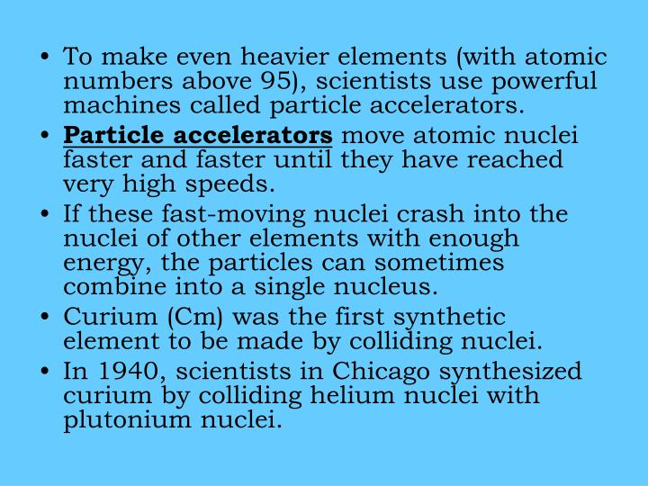 To make even heavier elements (with atomic numbers above 95), scientists use powerful machines called particle accelerators.