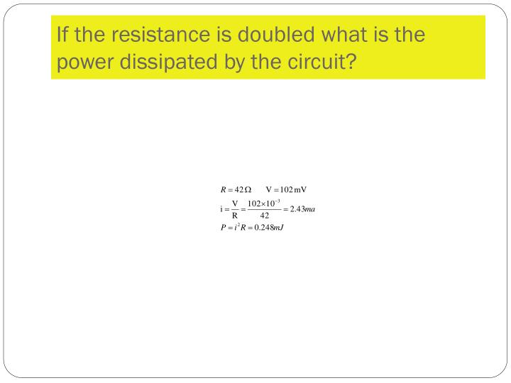 If the resistance is doubled what is the power dissipated by the circuit?