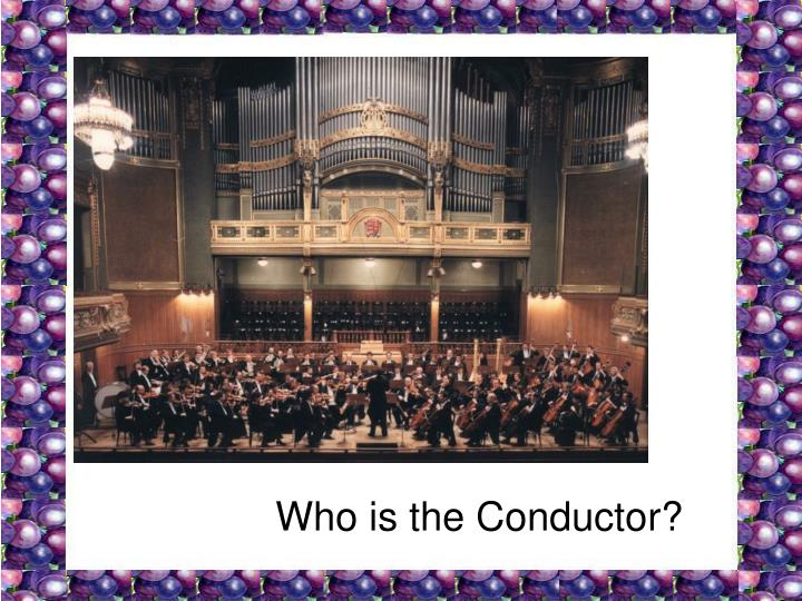 Who is the Conductor?