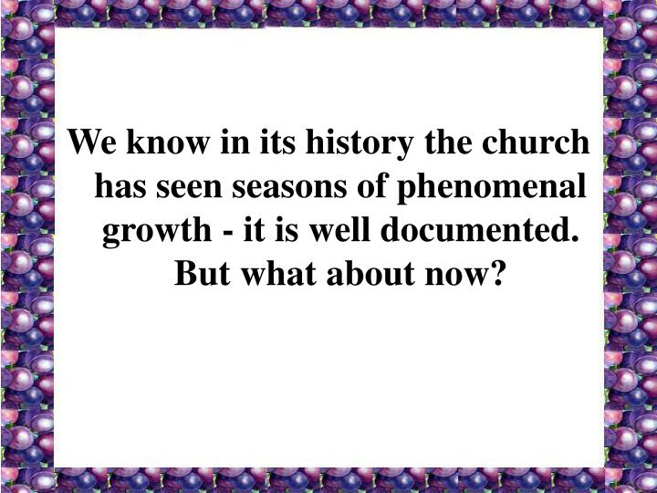 We know in its history the church has seen seasons of phenomenal growth - it is well documented.  But what about now?