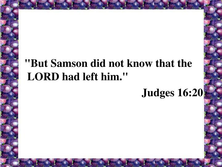 """""""But Samson did not know that the LORD had left him."""""""