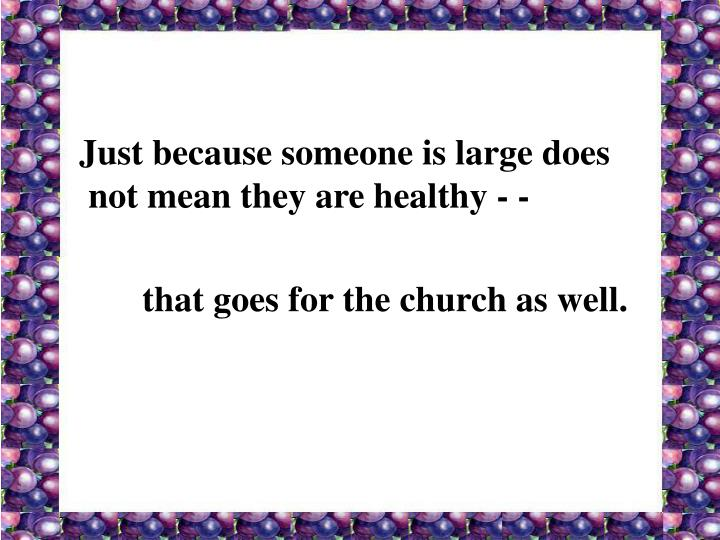 Just because someone is large does not mean they are healthy - -