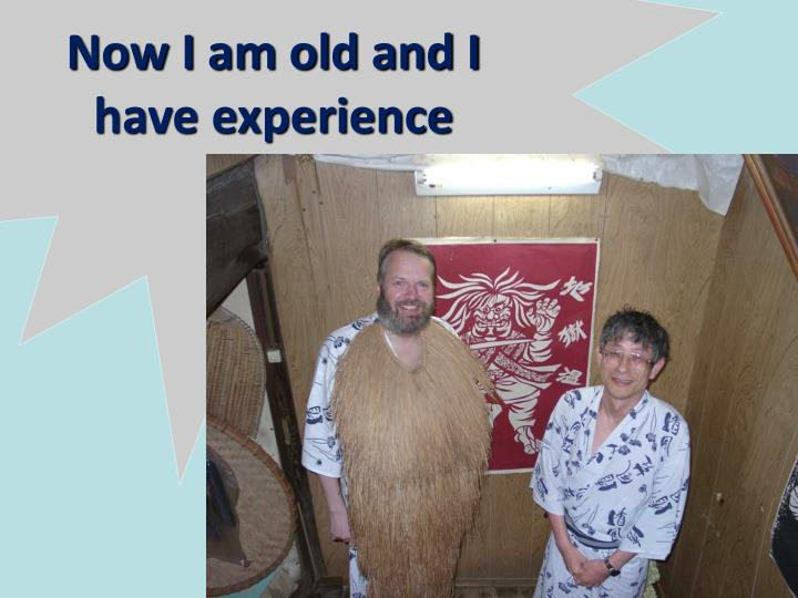 Now I am old and I have experience