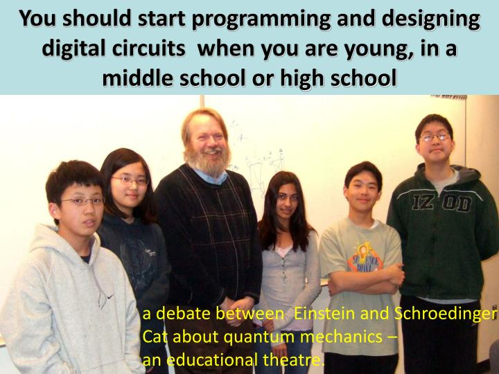 You should start programming and designing digital circuits  when you are young, in a middle school or high school