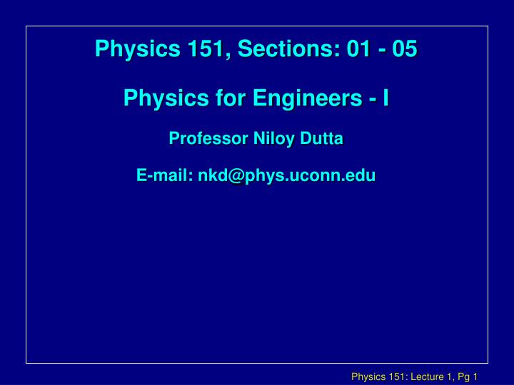 Physics 151 sections 01 05 physics for engineers i professor niloy dutta e mail nkd@phys uconn edu