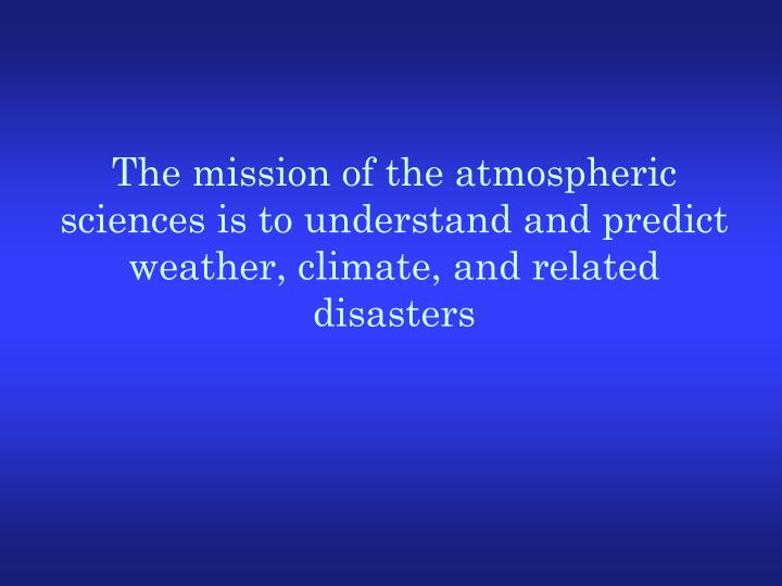 The mission of the atmospheric sciences is to understand and predict weather, climate, and related disasters