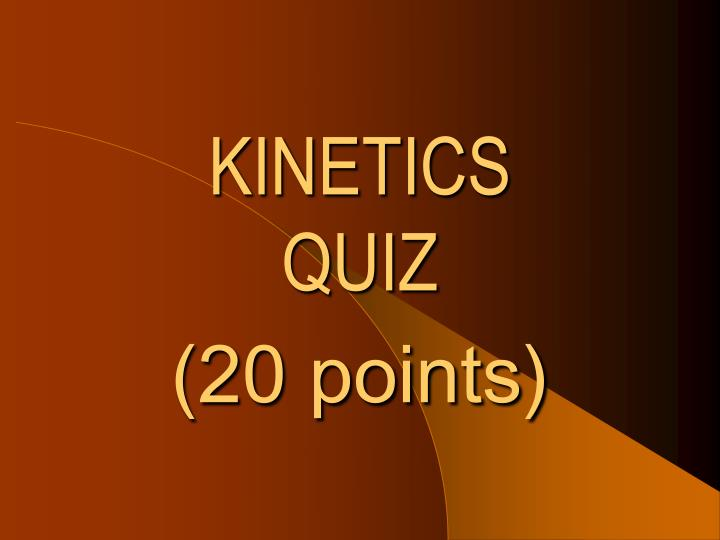 Kinetics quiz 20 points