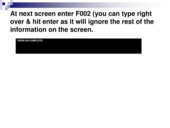 At next screen enter F002 (you can type right over & hit enter as it will ignore the rest of the information on the screen.