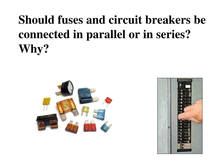 Should fuses and circuit breakers be connected in parallel or in series? Why?