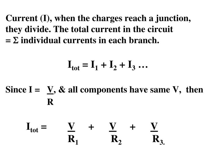 Current (I), when the charges reach a junction, they divide. The total current in the circuit