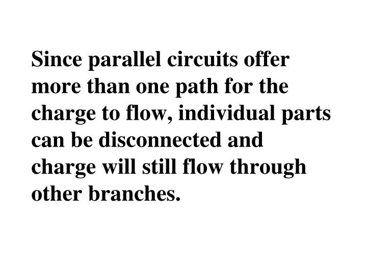 Since parallel circuits offer more than one path for the charge to flow, individual parts can be disconnected and charge will still flow through other branches.