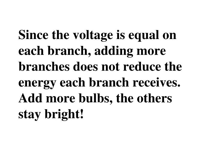 Since the voltage is equal on each branch, adding more branches does not reduce the energy each branch receives. Add more bulbs, the others stay bright!