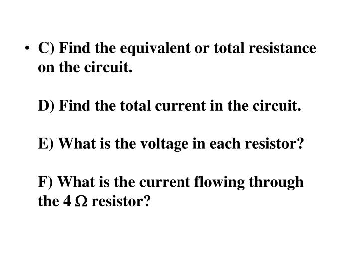 C) Find the equivalent or total resistance on the circuit.