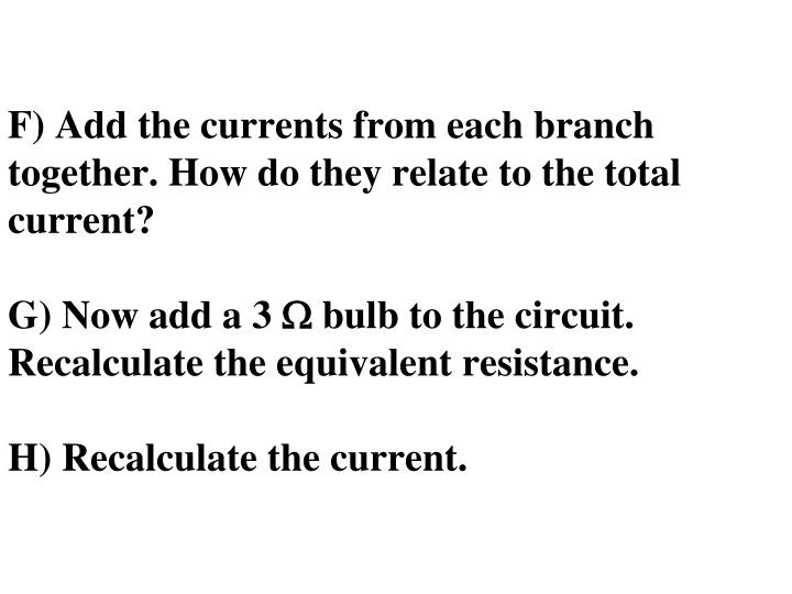 F) Add the currents from each branch together. How do they relate to the total current?