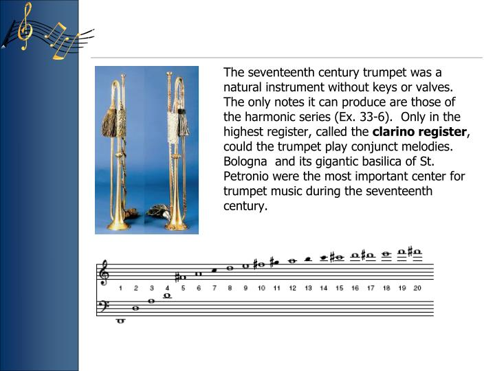 The seventeenth century trumpet was a natural instrument without keys or valves. The only notes it can produce are those of the harmonic series (Ex. 33-6).  Only in the highest register, called the