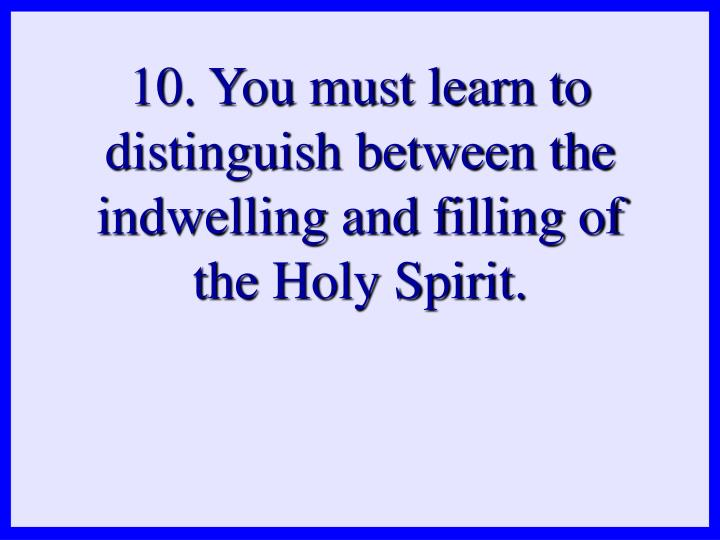 10. You must learn to distinguish between the indwelling and filling of the Holy Spirit.