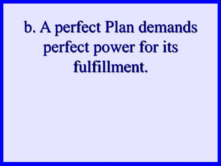 b. A perfect Plan demands perfect power for its fulfillment.